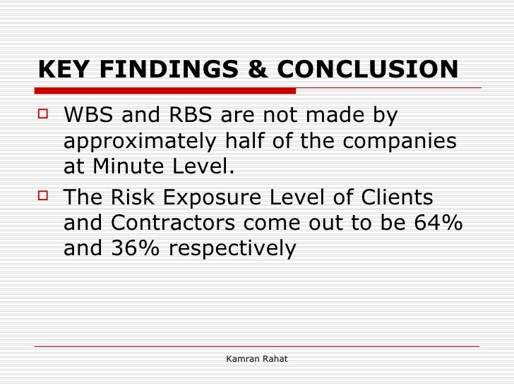 KEY FINDINGS & CONCLUSION <ul><li>WBS and RBS are not made by approximately half of the companies at Minute Level.  </li><...