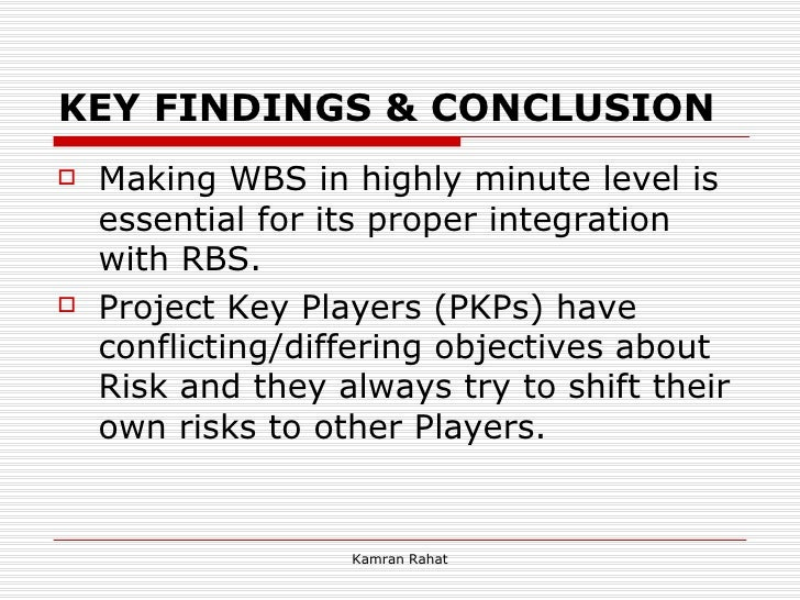 KEY FINDINGS & CONCLUSION <ul><li>Making WBS in highly minute level is essential for its proper integration with RBS. </li...