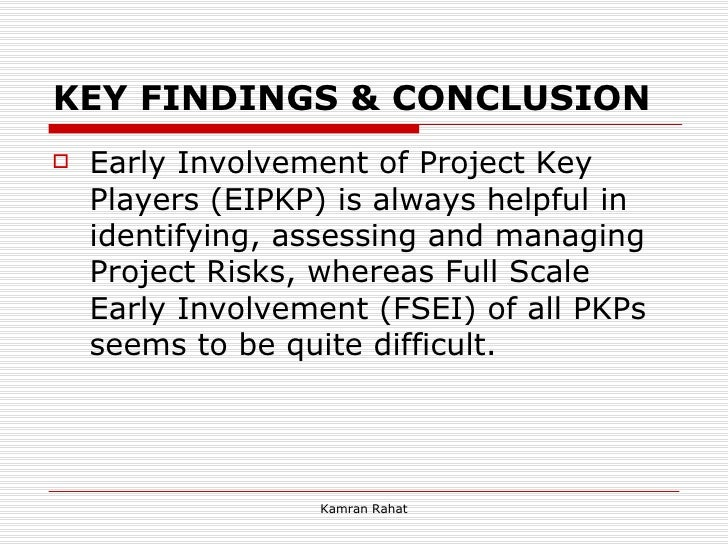 KEY FINDINGS & CONCLUSION <ul><li>Early Involvement of Project Key Players (EIPKP) is always helpful in identifying, asses...