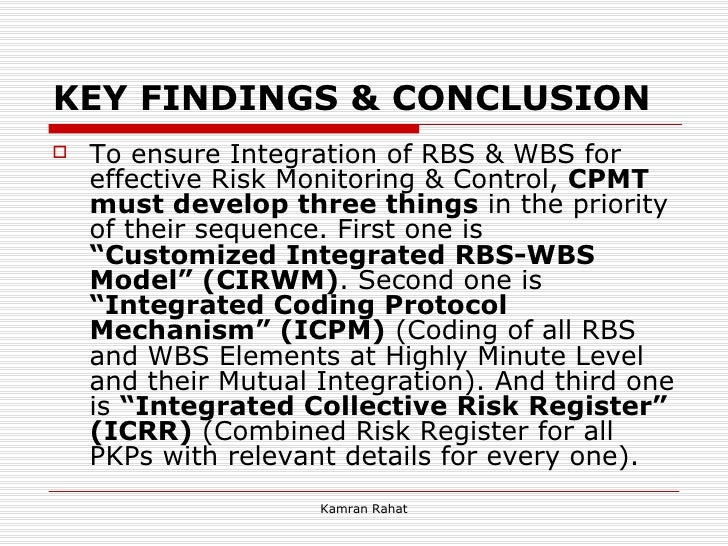 KEY FINDINGS & CONCLUSION <ul><li>To ensure Integration of RBS & WBS for effective Risk Monitoring & Control,  CPMT must d...