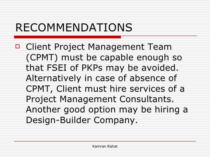 RECOMMENDATIONS <ul><li>Client Project Management Team (CPMT) must be capable enough so that FSEI of PKPs may be avoided. ...