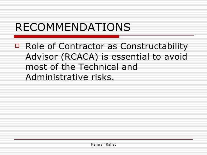 RECOMMENDATIONS <ul><li>Role of Contractor as Constructability Advisor (RCACA) is essential to avoid most of the Technical...