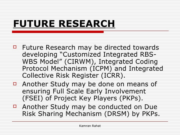 """FUTURE RESEARCH   <ul><li>Future Research may be directed towards developing """"Customized Integrated RBS-WBS Model"""" (CIRWM)..."""