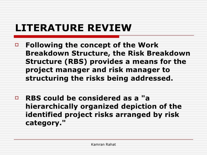 LITERATURE REVIEW <ul><li>Following the concept of the Work Breakdown Structure, the Risk Breakdown Structure (RBS) provid...