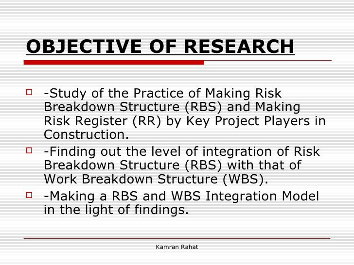 OBJECTIVE OF RESEARCH <ul><li>-Study of the Practice of Making Risk Breakdown Structure (RBS) and Making Risk Register (RR...