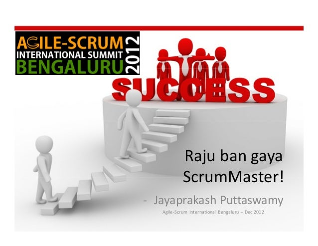 Raju ban gaya            ScrumMaster!- Jayaprakash Puttaswamy   Agile-Scrum International Bengaluru – Dec 2012