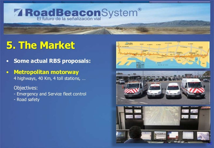 5. The Market• Some actual RBS proposals:• Caribbean highway + truck fleet  100 Km main highway (350 rbeacons)  1.000 truc...