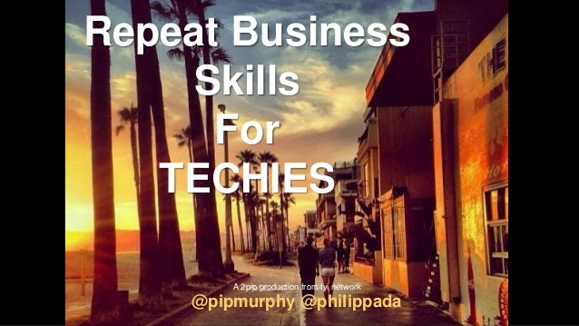 Repeat Business Skills For TECHIES @pipmurphy @philippada A 2pip production from fyi network