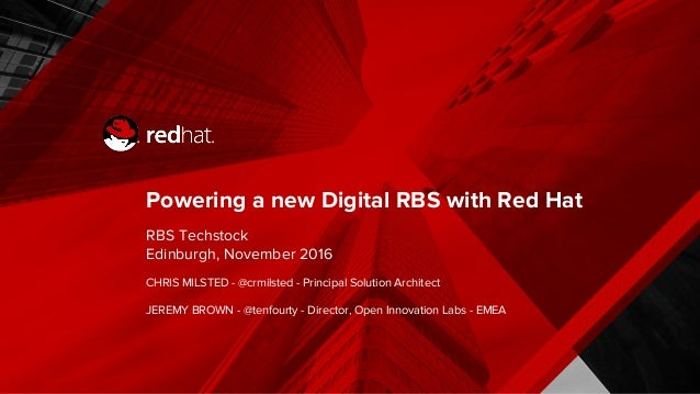 Powering a new Digital RBS with Red Hat RBS Techstock Edinburgh, November 2016 CHRIS MILSTED - @crmilsted - Principal Solu...