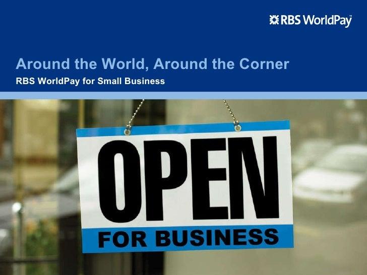 Around the World, Around the Corner RBS WorldPay for Small Business