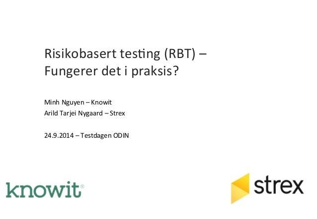 Risikobasert  tes,ng  (RBT)  –  Fungerer  det  i  praksis?  Minh  Nguyen  –  Knowit  Arild  Tarjei  Nygaard  –  Strex  24....