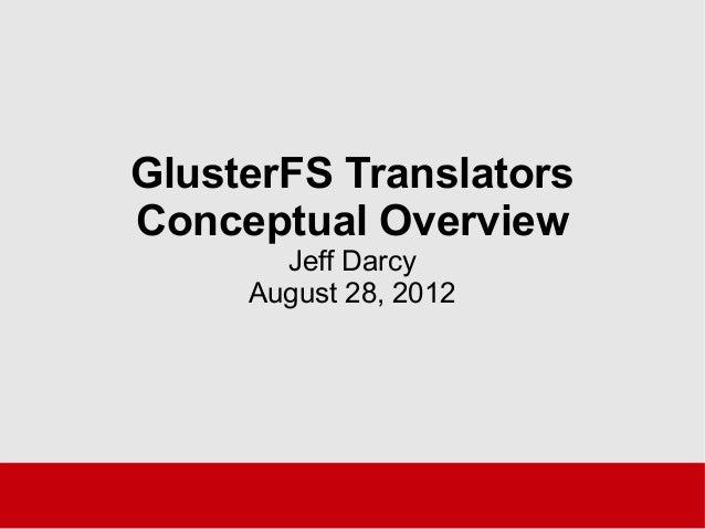 GlusterFS Translators Conceptual Overview Jeff Darcy August 28, 2012
