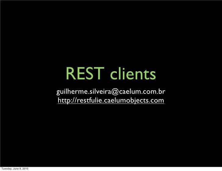REST clients                         guilherme.silveira@caelum.com.br                         http://restfulie.caelumobjec...