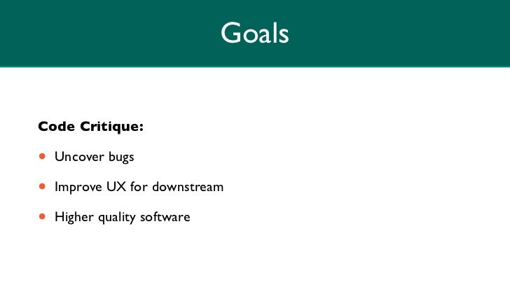 GoalsCode Critique:•   Uncover bugs•   Improve UX for downstream•   Higher quality software