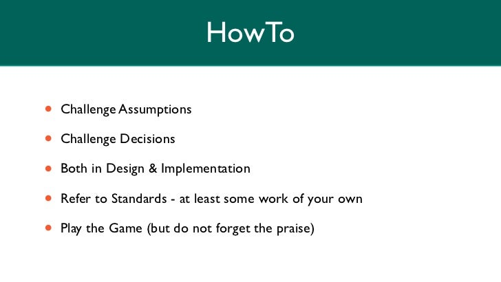 HowTo•   Challenge Assumptions•   Challenge Decisions•   Both in Design & Implementation•   Refer to Standards - at least ...
