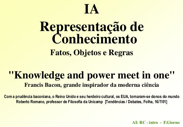 "AI: RC - intro - F.GiornoIARepresentação deConhecimentoFatos, Objetos e Regras""Knowledge and power meet in one""Francis Bac..."