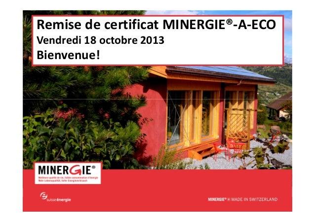 Remise de certificat MINERGIE®-A-ECO Vendredi 18 octobre 2013  Bienvenue!  MINERGIE®-A-ECO – Remise de certificat| 18 octo...