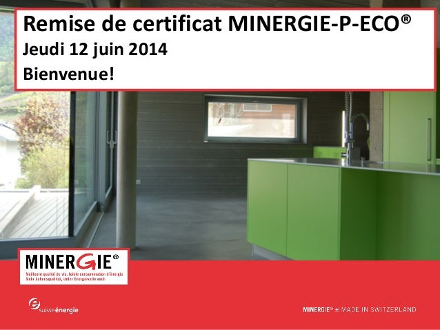 MINERGIE®-P-ECO – Remise de certificat| 12 juin 2014 www.minergie.ch Remise de certificat MINERGIE-P-ECO® Jeudi 12 juin 20...