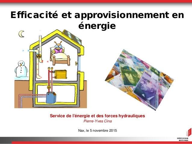 Service de l'énergie et des forces hydrauliques Pierre-Yves Cina Nax, le 5 novembre 2015 Efficacité et approvisionnement e...