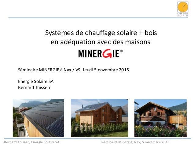 Bernard Thissen, Energie Solaire SA Séminaire Minergie, Nax, 5 novembre 2015 Systèmes de chauffage solaire + bois en adéqu...
