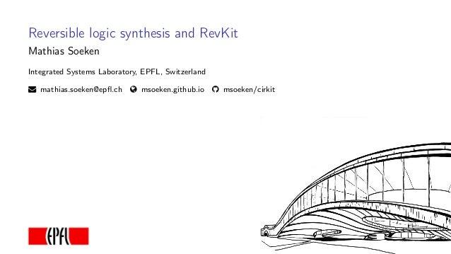 Reversible logic synthesis and RevKit Mathias Soeken Integrated Systems Laboratory, EPFL, Switzerland mathias.soeken@epfl.c...