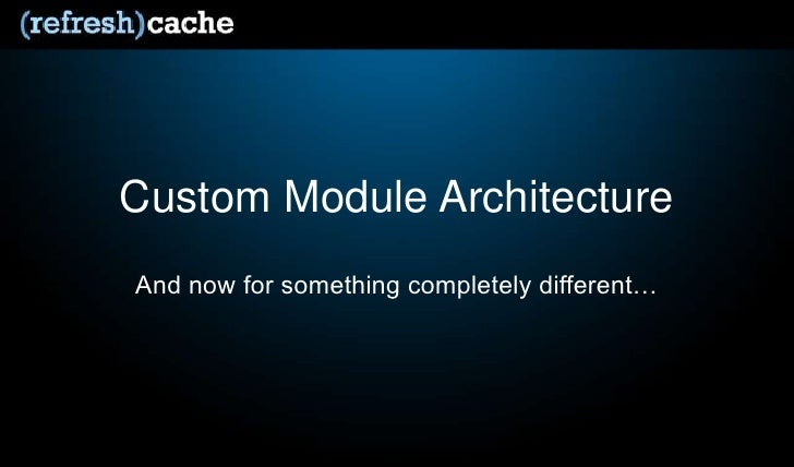 Custom Module Architecture<br />And now for something completely different…<br />