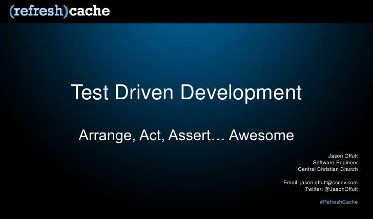 Test Driven Development<br />Arrange, Act, Assert… Awesome<br />Jason Offutt<br />Software Engineer<br />Central Christian...