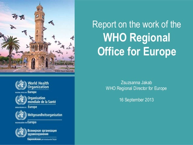 Report on the work of the WHO Regional Office for Europe Zsuzsanna Jakab WHO Regional Director for Europe 16 September 2013