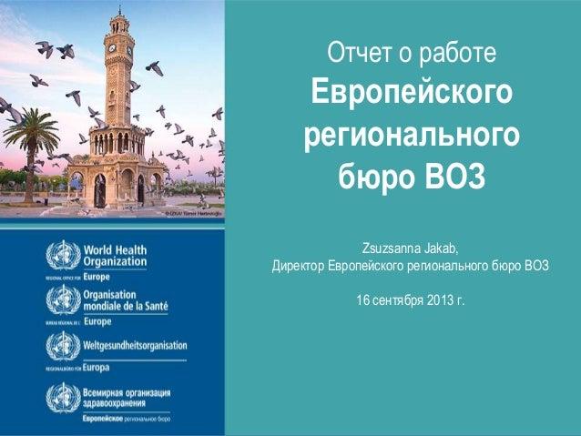 Отчет о работе Европейского регионального бюро ВОЗ Zsuzsanna Jakab, Директор Европейского регионального бюро ВОЗ 16 сентяб...