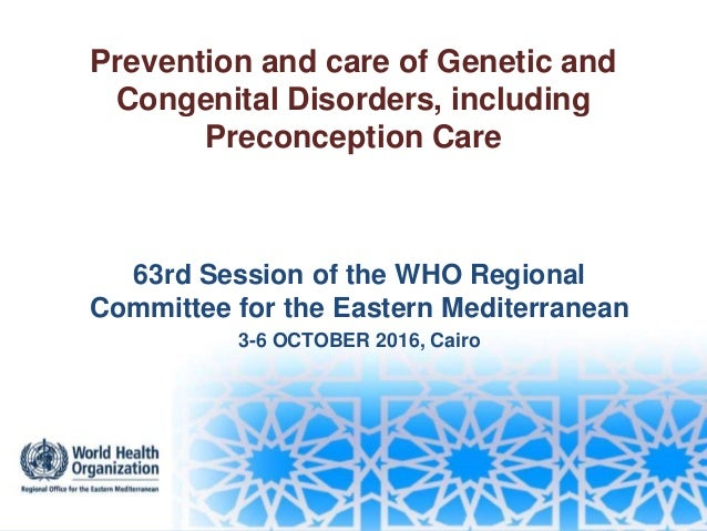 Prevention and care of Genetic and Congenital Disorders, including Preconception Care 63rd Session of the WHO Regional Com...