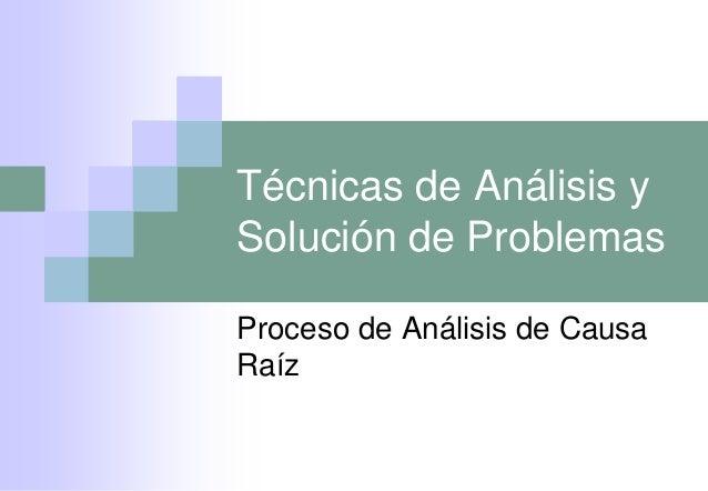 Técnicas de Análisis ySolución de ProblemasProceso de Análisis de CausaRaíz