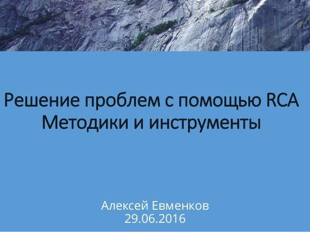 Решение проблем с помощью RCA Методики и инструменты Алексей Евменков 29.06.2016