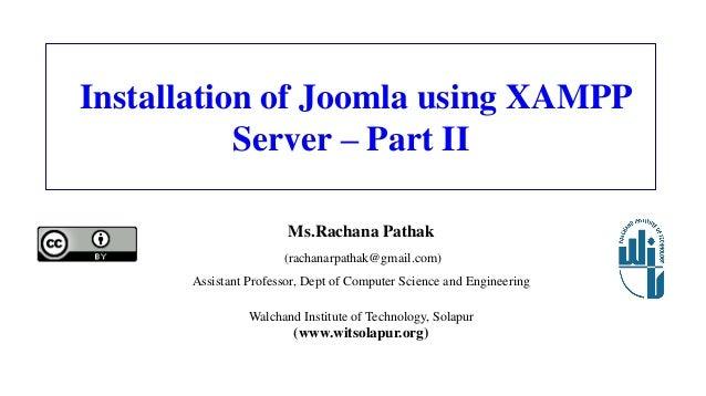 Installation of Joomla using XAMPP Server – Part II Ms.Rachana Pathak (rachanarpathak@gmail.com) Assistant Professor, Dept...