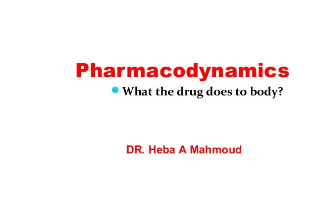 Pharmacodynamics What the drug does to body? DR. Heba A Mahmoud
