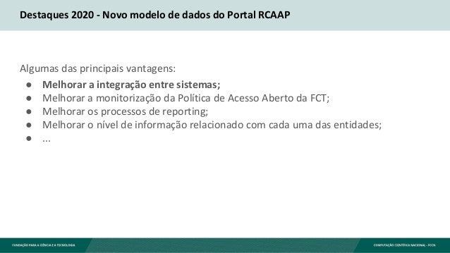 Destaques 2020 - Novo modelo de dados do Portal RCAAP Algumas das principais vantagens: ● Melhorar a integração entre sist...