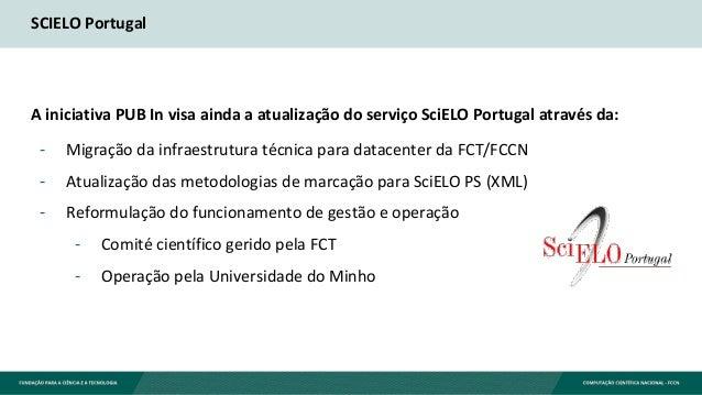 SCIELO Portugal A iniciativa PUB In visa ainda a atualização do serviço SciELO Portugal através da: - Migração da infraest...