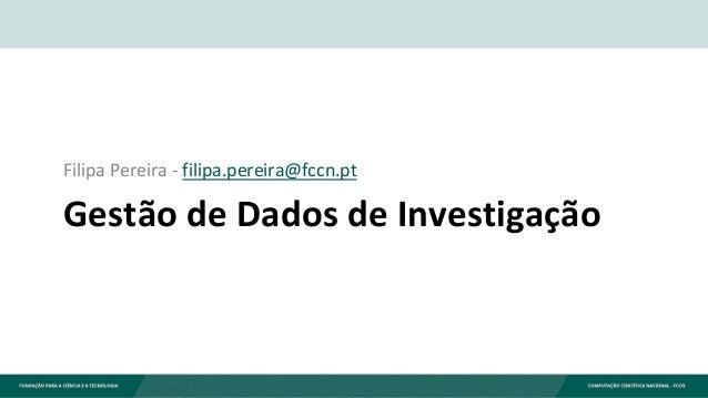 Gestão de Dados de Investigação Filipa Pereira - filipa.pereira@fccn.pt