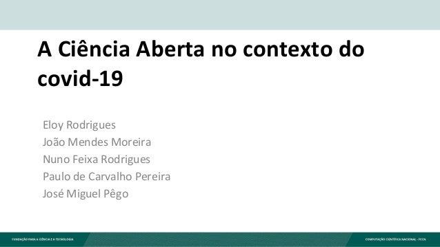 A Ciência Aberta no contexto do covid-19 Eloy Rodrigues João Mendes Moreira Nuno Feixa Rodrigues Paulo de Carvalho Pereira...
