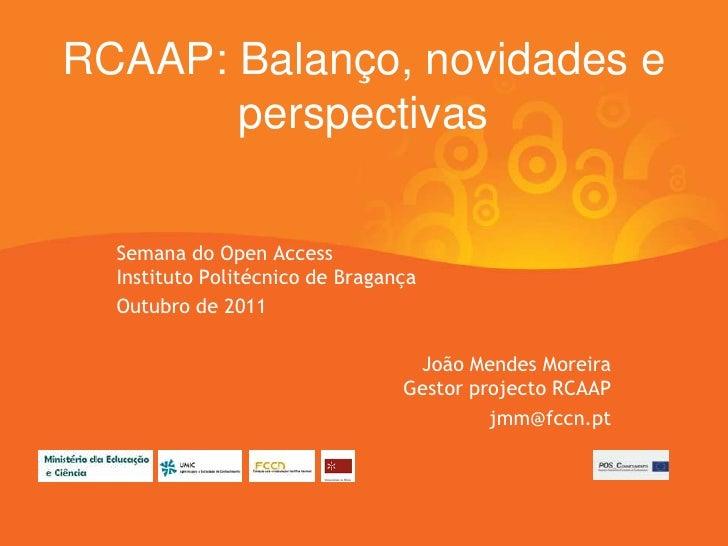 RCAAP: Balanço, novidades e       perspectivas  Semana do Open Access  Instituto Politécnico de Bragança  Outubro de 2011 ...