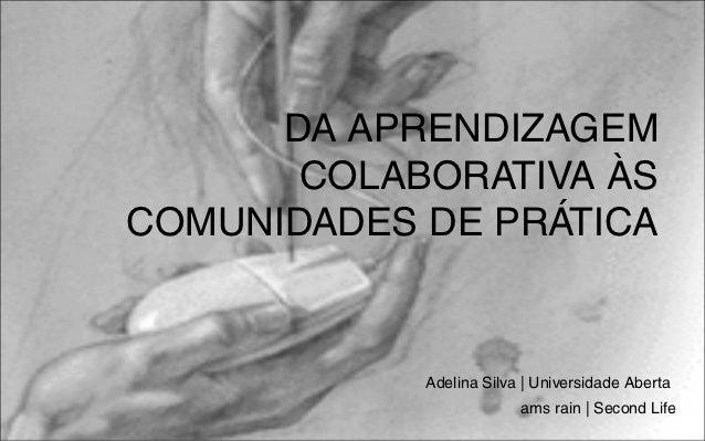 DA APRENDIZAGEM       COLABORATIVA ÀSCOMUNIDADES DE PRÁTICA            Adelina Silva | Universidade Aberta                ...