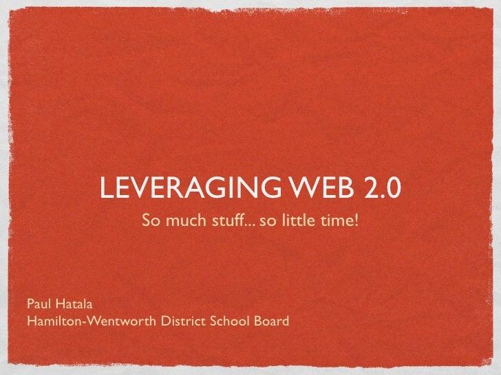 LEVERAGING WEB 2.0                  So much stuff... so little time!    Paul Hatala Hamilton-Wentworth District School Boa...