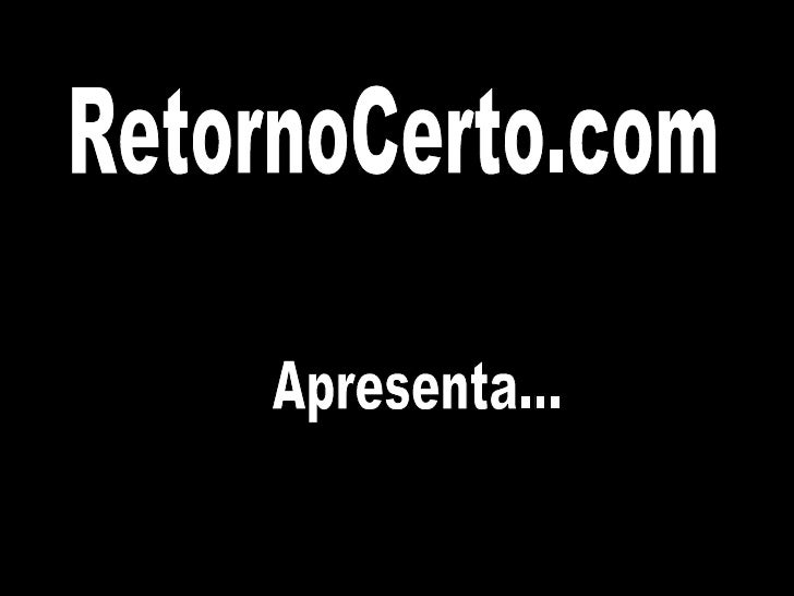 RetornoCerto.com Apresenta...