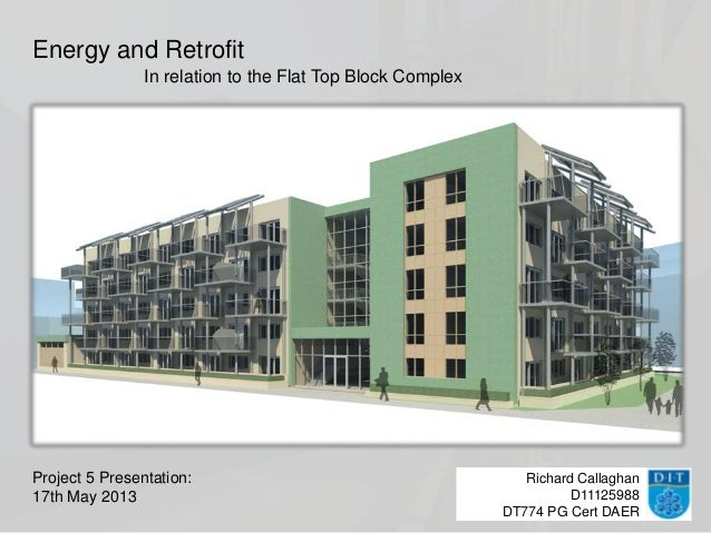 Richard CallaghanD11125988DT774 PG Cert DAEREnergy and RetrofitProject 5 Presentation:17th May 2013In relation to the Flat...
