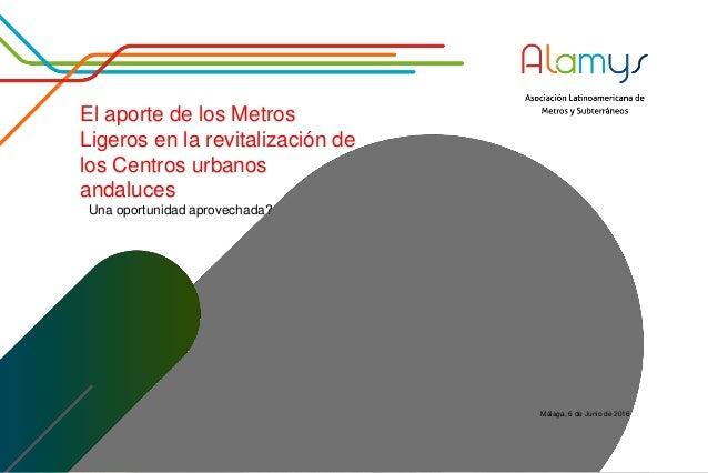 El aporte de los Metros Ligeros en la revitalización de los Centros urbanos andaluces Una oportunidad aprovechada? Málaga,...