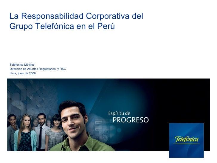 La Responsabilidad Corporativa del Grupo Telefónica en el Perú    Telefónica Móviles Dirección de Asuntos Regulatorios y R...