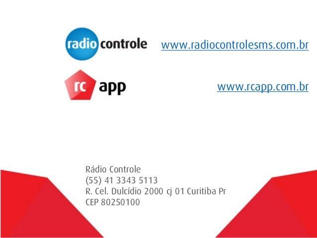 www.radiocontrolesms.com.br www.rcapp.com.br  Rádio Controle (55) 41 3343 5113 R. Cel. Dulcídio 2000 cj 01 Curitiba Pr CEP...