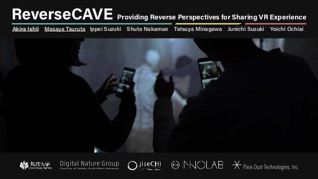 ReverseCAVE Providing Reverse Perspectives for Sharing VR Experience Akira Ishii Masaya Tsuruta Ippei Suzuki Shuta Nakamae...
