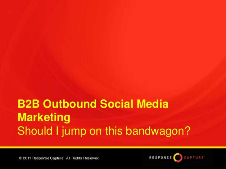 2    B2B Outbound Social Media    Marketing    Should I jump on this bandwagon?    © 2011 Response Capture | All Rights Re...