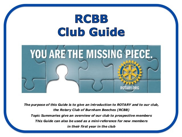 The purpose of this Guide is to give an introduction to ROTARY and to our club,                 the Rotary Club of Burnham...
