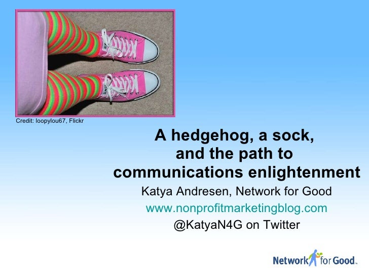 A hedgehog, a sock,  and the path to  communications enlightenment Katya Andresen, Network for Good www.nonprofitmarketing...